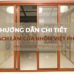 Hướng dẫn chi tiết cách làm cửa nhôm Việt Pháp